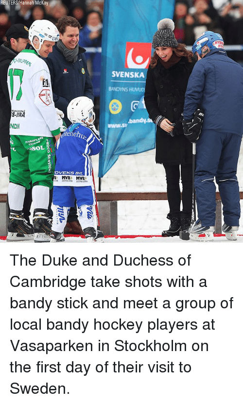 Hockey, Memes, and Duke: REUTERS/Hannah McKay  NYE  SVENSKA  i1  BANDYNS HUVUD  SYRA  NDN  pteneh  TEROPLANS  OVEKS BIL  NE The Duke and Duchess of Cambridge take shots with a bandy stick and meet a group of local bandy hockey players at Vasaparken in Stockholm on the first day of their visit to Sweden.
