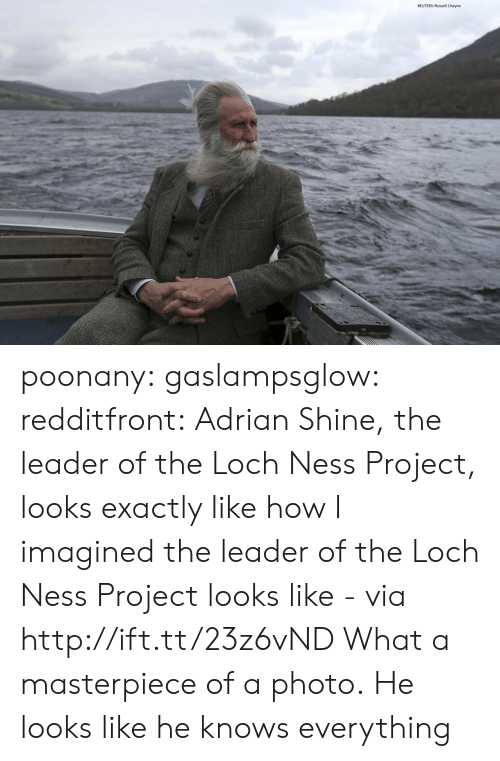 The Loch: REUTERS/Russell Cheyne poonany: gaslampsglow:  redditfront:  Adrian Shine, the leader of the Loch Ness Project, looks exactly like how I imagined the leader of the Loch Ness Project looks like - via http://ift.tt/23z6vND  What a masterpiece of a photo.   He looks like he knows everything