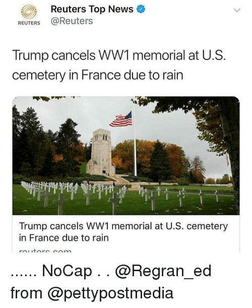 Memes, News, and France: Reuters Top News  REUTERS @Reuters  Trump cancels WW1 memorial at U.S  cemetery in France due to rain  eff  L'T  Trump cancels WW1 memorial at U.S. cemetery  in France due to rain ...... NoCap . . @Regran_ed from @pettypostmedia