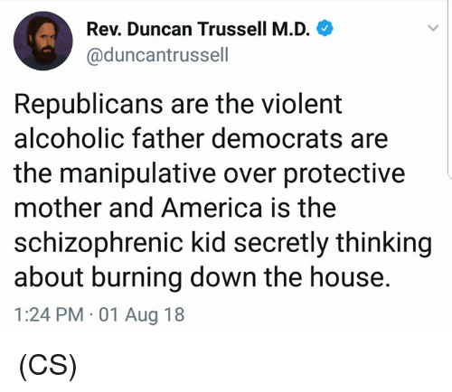 America, Memes, and House: Rev. Duncan Trussell M.D.  @duncantrussell  Republicans are the violent  alcoholic father democrats are  the manipulative over protective  mother and America is the  schizophrenic kid secretly thinking  about burning down the house.  1:24 PM 01 Aug 18 (CS)