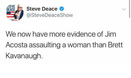 Memes, 🤖, and Woman: rEVE  EACESteve Deace  @SteveDeaceShow  theblazo  We now have more evidence of Jim  Acosta assaulting a woman than Brett  Kavanaugh