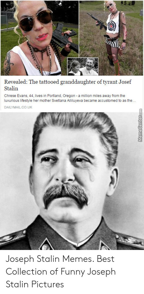 Joseph Stalin Meme: Revealed: The tattooed granddaughter of tyrant Josef  Stalin  Chrese Evans, 44, lives in Portland, Oregon a million miles away from the  luxurious lifestyle her mother Svetlana Alliluyeva became accustomed to as the.  DAILYMAILCO.UK Joseph Stalin Memes. Best Collection of Funny Joseph Stalin Pictures