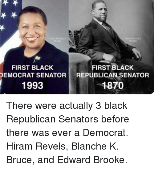 Memes, Black, and 🤖: REVELS  FIRST BLACK  DEMOCRAT SENATOR  1993  FIRST BLACK  REPUBLICAN-SENATOR  1870 There were actually 3 black Republican Senators before there was ever a Democrat.  Hiram Revels, Blanche K. Bruce, and Edward Brooke.