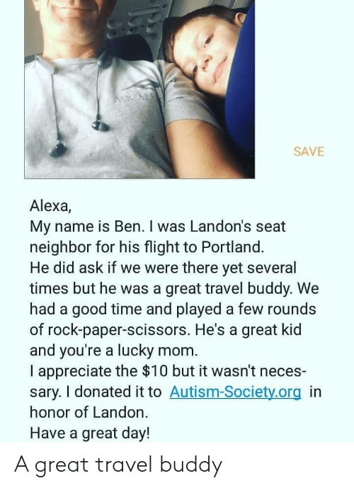 Appreciate, Autism, and Flight: REVELS  SAVE  Alexa,  My name is Ben. I was Landon's seat  neighbor for his flight to Portland.  He did ask if we were there yet several  times but he was a great travel buddy. We  had a good time and played a few rounds  of rock-paper-scissors. He's a great kid  and you're a lucky mom  I appreciate the $10 but it wasn't neces-  sary. I donated it to Autism-Society.org in  honor of Landon.  Have a great day! A great travel buddy