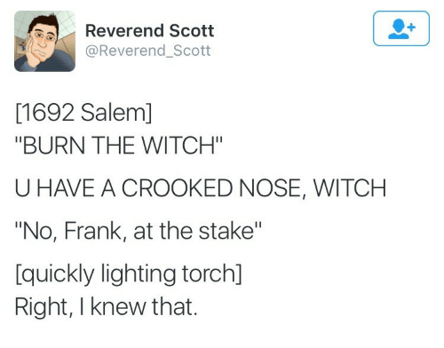 "Salem, Witch, and Lighting: Reverend Scott  @Reverend_Scott  [1692 Salem]  ""BURN THE WITCH""  U HAVE A CROOKED NOSE, WITCH  ""No, Frank, at the stake""  [quickly lighting torch]  Right, I knew that."