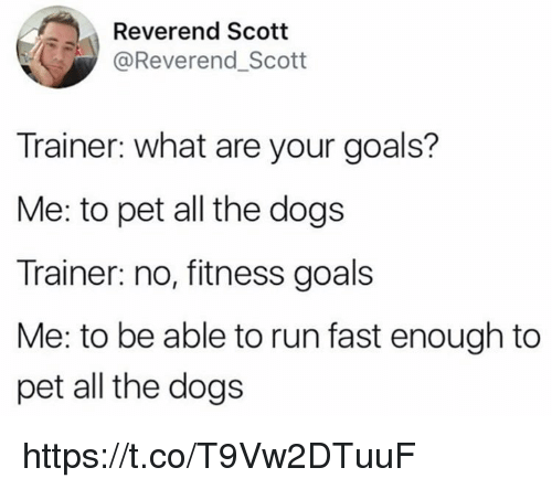 Running Fast: Reverend Scott  @Reverend_Scott  Trainer: what are your goals?  Me: to pet all the dogs  Trainer: no, fitness goals  Me: to be able to run fast enough to  pet all the dogs https://t.co/T9Vw2DTuuF
