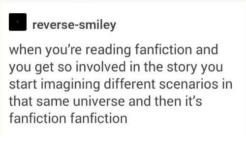 Fanfiction, Universe, and Smiley: reverse-smiley  when you're reading fanfiction and  you get so involved in the story you  start imagining different scenarios in  that same universe and then it's  fanfiction fanfiction