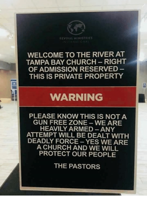 Revival: REVIVAL MINISTRIES  WELCOME TO THE RIVER AT  TAMPA BAY CHURCH-RIGHT  OF ADMISSION RESERVED  THIS IS PRIVATE PROPERTY  WARNING  PLEASE KNOW THIS IS NOT A  GUN FREE ZONE WE ARE  HEAVILY ARMED ANY  ATTEMPT WILL BE DEALT WITH  DEADLY FORCE -YES WE ARE  A CHURCH AND WE WILL  PROTECT OUR PEOPLE  THE PASTORS