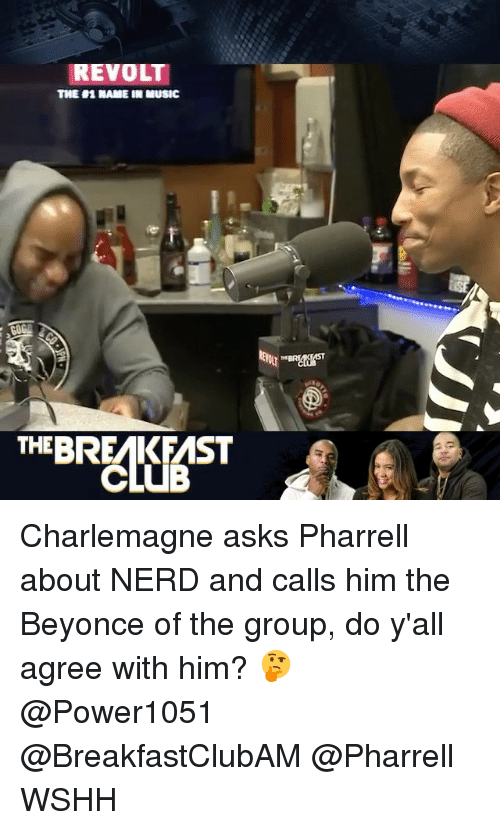 Beyonce, Club, and Memes: REVOLT  TINE H1 NAME IN MUSIC  THE BREMKFMST  CLUB Charlemagne asks Pharrell about NERD and calls him the Beyonce of the group, do y'all agree with him? 🤔 @Power1051 @BreakfastClubAM @Pharrell WSHH