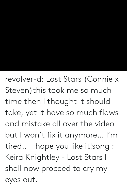 revolver: revolver-d:  Lost Stars (Connie x Steven)this took me so much time then I thought it should take, yet it have so much flaws and mistake all over the video but I won't fix it anymore… I'm tired..ㅜㅜhope you like it!song :   Keira Knightley - Lost Stars    I shall now proceed to cry my eyes out.