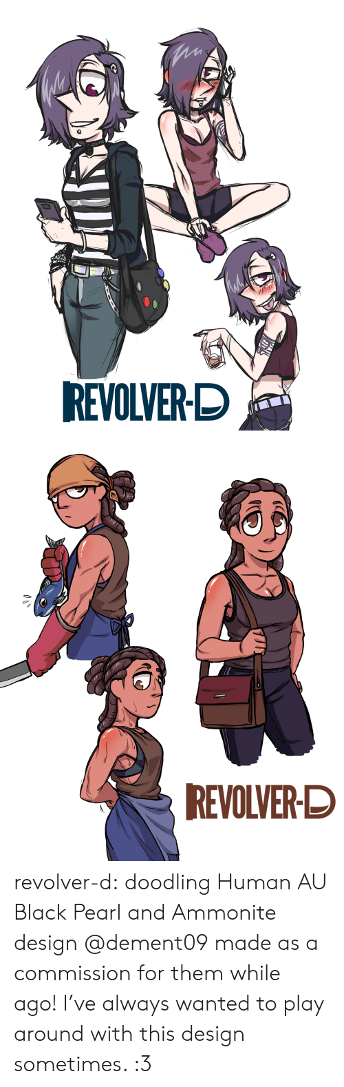 revolver: REVOLVER-D   REVOLVER-D revolver-d:    doodling Human AU Black Pearl and Ammonite design @dement09 made as a commission for them while ago! I've always wanted to play around with this design sometimes. :3