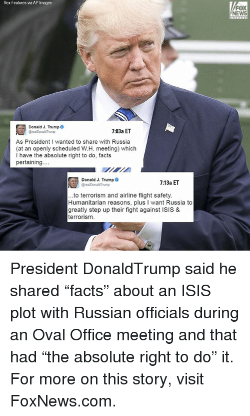 """Donald Trump, Facts, and Isis: Rex Features via AP Images  Donald J. Trump  7:03a ET  As President I wanted to share with Russia  (at an openly scheduled W.H. meeting) which  I have the absolute right to do, facts  pertaining..  Donald J. Trump  7:13a ET  Breal Donald Trump  ..to terrorism and airline flight safety.  Humanitarian reasons, plus  l want Russia to  greatly step up their fight against ISIS &  terrorism.  FOX  NEWS President DonaldTrump said he shared """"facts"""" about an ISIS plot with Russian officials during an Oval Office meeting and that had """"the absolute right to do"""" it. For more on this story, visit FoxNews.com."""