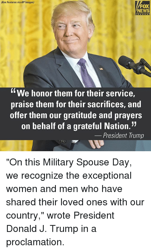 """Memes, News, and Fox News: (Rex Features via AP Images)  FOX  NEWS  C h a n n e  We honor them for their service,  praise them for their sacrifices, and  offer them our gratitude and prayers  on behalf of a grateful Nation.""""  President Trump """"On this Military Spouse Day, we recognize the exceptional women and men who have shared their loved ones with our country,"""" wrote President Donald J. Trump in a proclamation."""