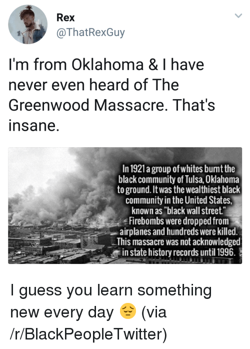 """Blackpeopletwitter, Community, and Black: Rex  @ThatRexGuy  I'm from Oklahoma & I have  never even heard of The  Greenwood Massacre, That's  nsane  In 1921a group of whites bumt the  black community of Tulsa, Oklahoma  to ground. It was the wealthiest black  community in the United States,  known as """"black wall street""""  Firebombs were dropped from  airplanes and hundreds were killed  This massacre was not acknowledged  in state history records until 1996. <p>I guess you learn something new every day 😔 (via /r/BlackPeopleTwitter)</p>"""