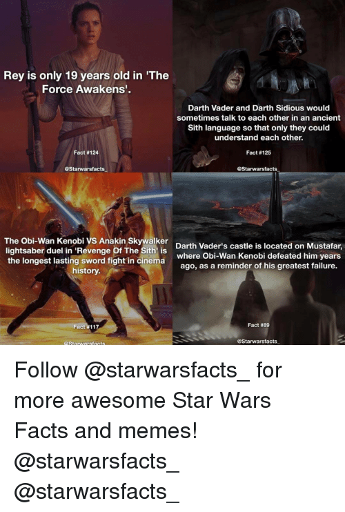 sidious: Rey is only 19 years old in 'The  Force Awakens'  Darth Vader and Darth Sidious would  sometimes talk to each other in an ancient  Sith language so that only they could  understand each other.  Fact #124  Fact #125  @Starwarsfacts  @Starwarsfacts  The Obi-Wan Kenobi VS Anakin Skywalker  Darth Vader's castle is located on Mustafar,  lightsaber duel in 'Revenge Of The Sith is  the longest lasting sword fight where Obi-Wan Kenobi defeated him years  in cinema  ago, as a reminder of his greatest failure.  history.  Fact #89  Fact #117  @Starwars facts  Starwars facts Follow @starwarsfacts_ for more awesome Star Wars Facts and memes! @starwarsfacts_ @starwarsfacts_