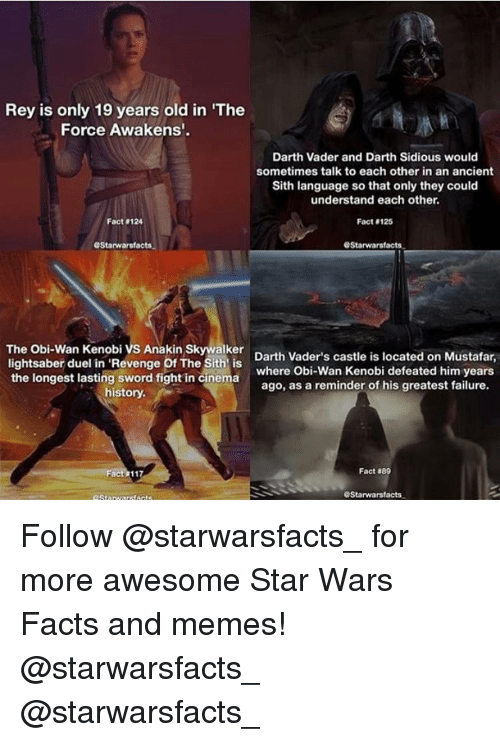"""sidious: Rey is only 19 years old in """"The  Force Awakens'.  Darth Vader and Darth Sidious would  sometimes talk to each other in an ancient  Sith language so that only they could  understand each other.  Fact 124  Fact 125  OStarwarsfacts.  GStarwarsfacts.  The Obi-Wan Kenobi vs Anakin Skywalker  Darth Vader's castle is located on Mustafar,  lightsaber duel in 'Revenge Of The Sith is  the longest lasting sword fight in cinema  where Obi-Wan Kenobi defeated him years  ago, as a reminder of his greatest failure.  history.  Fact  889  GStarwarsfacts. Follow @starwarsfacts_ for more awesome Star Wars Facts and memes! @starwarsfacts_ @starwarsfacts_"""