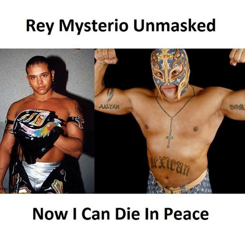Memes, Rey, and Rey Mysterio: Rey Mysterio Unmasked  Now I Can Die In Peace