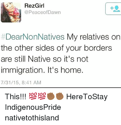 Memes, Home, and Immigration: RezGirl  PeaceofDawn  1  #DearNonNatives My relatives on  the other sides of your borders  are still Native so it's not  immigration. It's home.  7/31/15, 8:41 AM This!!! 💯💯✊🏾✊🏾 HereToStay IndigenousPride nativetothisland