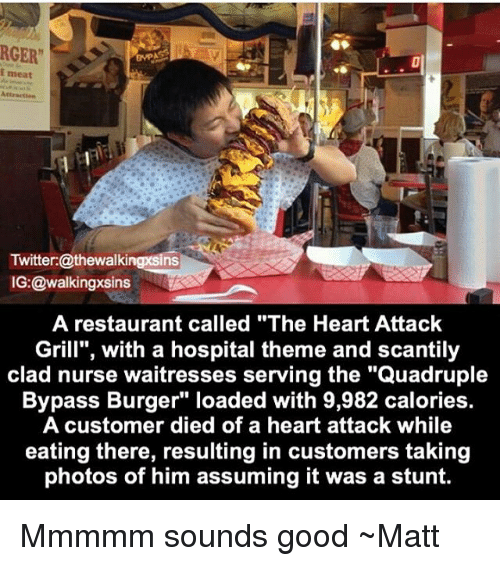 """Memes, Twitter, and Good: RGER""""  i meat  Twitter:@thewalkingxsins  IG:@walkingxsins  A restaurant called """"The Heart Attack  Grill"""", with a hospital theme and scantily  clad nurse waitresses serving the """"Quadruple  Bypass Burger"""" loaded with 9,982 calories.  A customer died of a heart attack while  eating there, resulting in customers taking  photos of him assuming it was a stunt. Mmmmm sounds good ~Matt"""