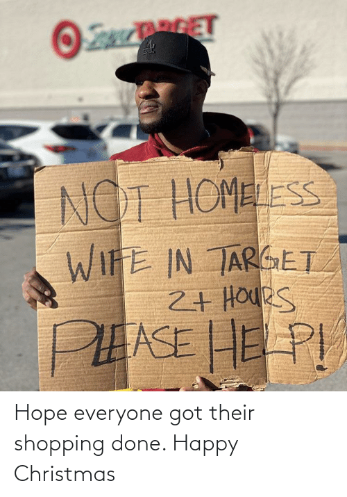 Christmas, Homeless, and Shopping: RGET  NOT HOMELESS  WIFE IN TARGET  2+ HOUeS  PEASE HE PI Hope everyone got their shopping done. Happy Christmas