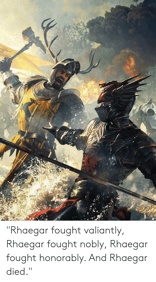 """And, Died, and Fought: """"Rhaegar fought valiantly, Rhaegar fought nobly, Rhaegar fought honorably. And Rhaegar died."""""""