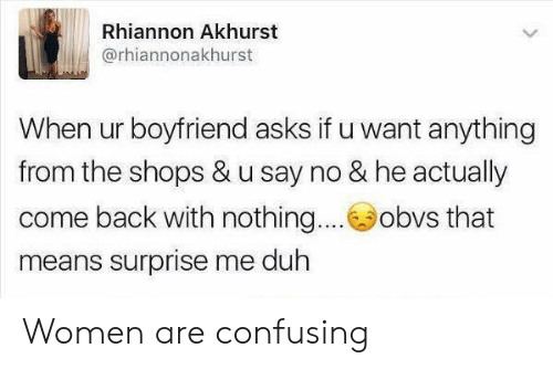 duh: Rhiannon Akhurst  @rhiannonakhurst  When ur boyfriend asks if u want anything  from the shops & u say no & he actually  come back with nothing....obvs that  means surprise me duh Women are confusing