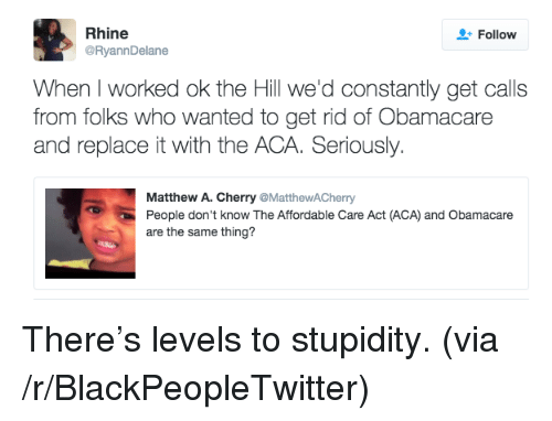 Blackpeopletwitter, Obamacare, and Stupidity: Rhine  @RyannDelane  Follow  When I worked ok the Hill we'd constantly get calls  from folks who wanted to get rid of Obamacare  and replace it with the ACA. Seriously  Matthew A. Cherry @MatthewACherry  People don't know The Affordable Care Act (ACA) and Obamacare  are the same thing? <p>There's levels to stupidity. (via /r/BlackPeopleTwitter)</p>