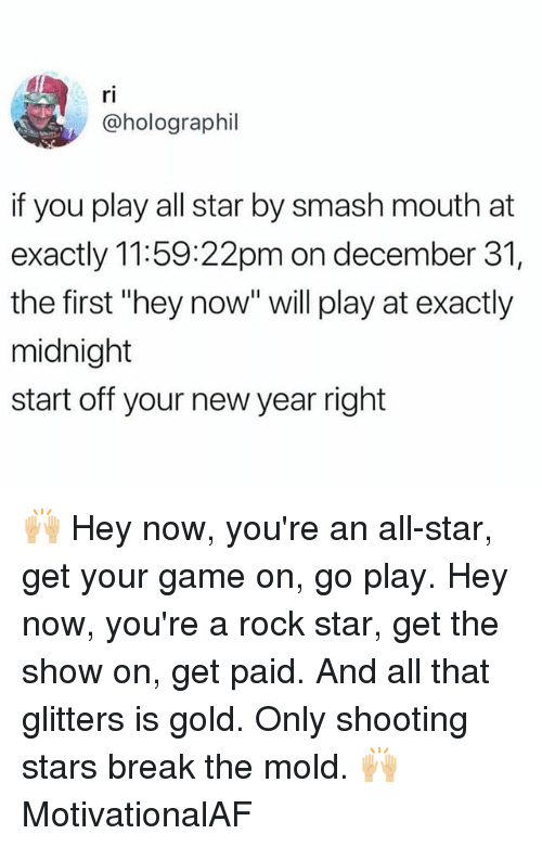 """shooting stars: ri  @holographil  if you play all star by smash mouth at  exactly 11:59:22pm on december 31,  the first """"hey now"""" will play at exactly  midnight  start off your new year right 🙌🏼 Hey now, you're an all-star, get your game on, go play. Hey now, you're a rock star, get the show on, get paid. And all that glitters is gold. Only shooting stars break the mold. 🙌🏼 MotivationalAF"""