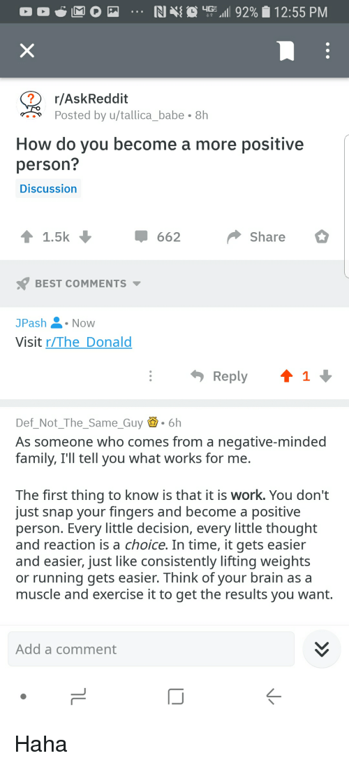 Family, Work, and Best: RI  upz'll 92%   12:55 PM  r/AskReddit  Posted by u/tallicababe 8h  How do you become a more positive  person?  Discussion  1.5k  662  Share  BEST COMMENTS  JPashNow  Visit r/The Donald  Reply1  Def_Not_The_SameGuy .6h  As someone who comes from a negative-minded  family, Ill tell you what works for me.  The first thing to know is that it is work. You don't  just snap your fingers and become a positive  person. Every little decision, every little thought  and reaction is a choice. In time, it gets easier  and easier, just like consistently lifting weights  or running gets easier. Think of your brain as a  muscle and exercise it to get the results you want.  Add a comment