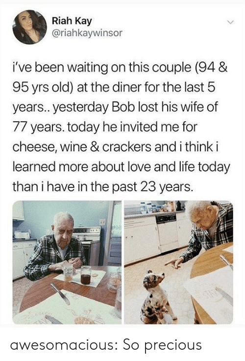 Waiting On: Riah Kay  @riahkaywinsor  i've been waiting on this couple (94 &  95 yrs old) at the diner for the last 5  year.. yesterday Bob lost his wife of  77 years. today he invited me for  cheese, wine & crackers and i think i  learned more about love and life today  than i have in the past 23 years. awesomacious:  So precious