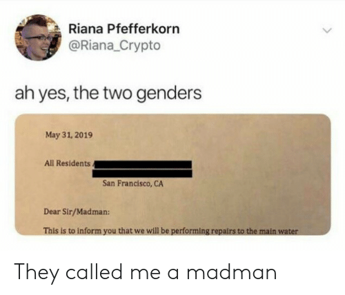 San Francisco, Water, and Yes: Riana Pfefferkorn  @Riana_Crypto  ah yes, the two genders  May 31, 2019  All Residents.  San Francisco, CA  Dear Sir/Madman:  This is to inform you that we will be performing repairs to the main water They called me a madman