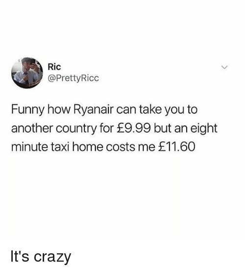 Crazy, Funny, and Memes: Ric  @PrettyRicc  Funny how Ryanair can take you to  another country for £9.99 but an eight  minute taxi home costs me £11.60 It's crazy