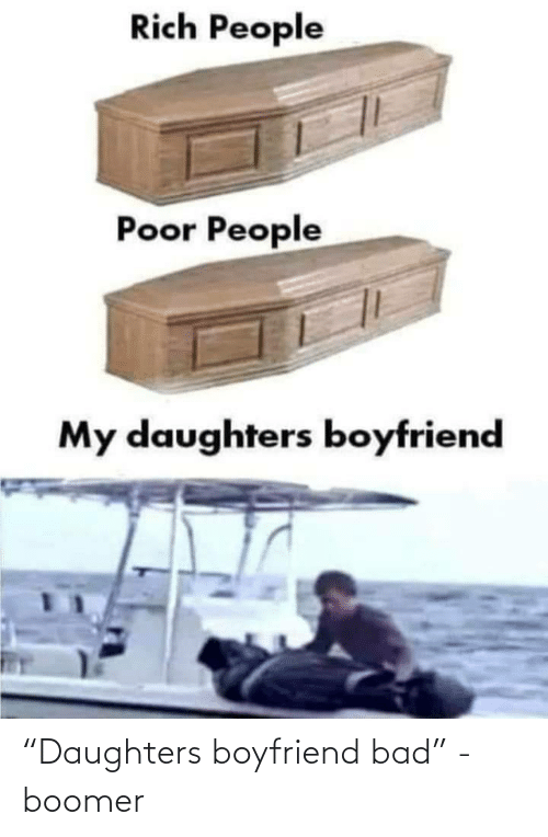 "Boyfriend: Rich People  Poor People  My daughters boyfriend ""Daughters boyfriend bad"" - boomer"