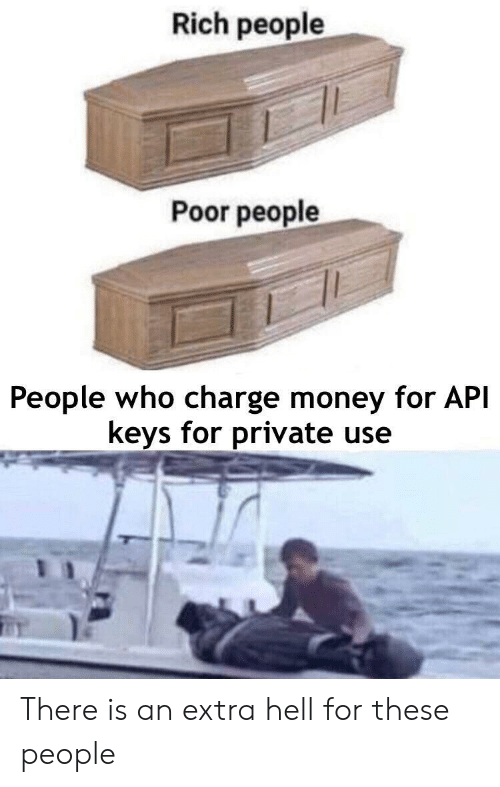 Money, Hell, and Api: Rich people  Poor people  People who charge money for API  keys for private use There is an extra hell for these people