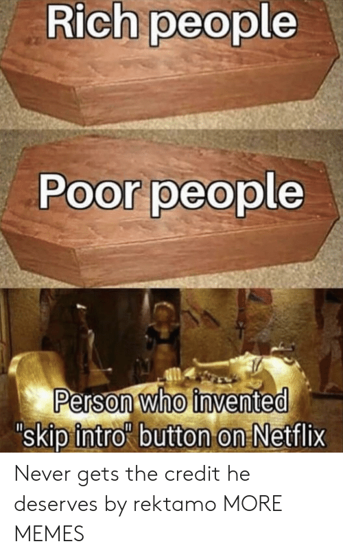 Dank, Memes, and Netflix: Rich people  Poor people  Person who invented  skip intro button on Netflix Never gets the credit he deserves by rektamo MORE MEMES