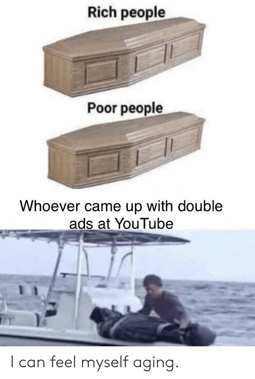 aging: Rich people  Poor people  Whoever came up with double  ads at YouTube I can feel myself aging.