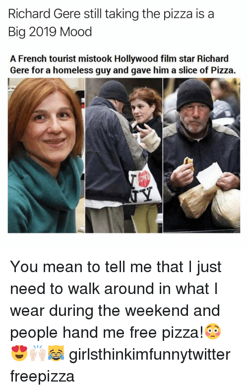 Tourist: Richard Gere still taking the pizza is a  Big 2019 Mood  A French tourist mistook Hollywood film star Richard  Gere for a homeless guy and gave him a slice of Pizza. You mean to tell me that I just need to walk around in what I wear during the weekend and people hand me free pizza!😳😍🙌🏻😹 girlsthinkimfunnytwitter freepizza