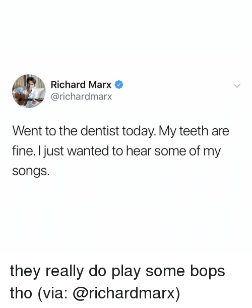 Songs, Today, and Relatable: Richard Marx  @richardmarx  Went to the dentist today. My teeth are  fine. I just wanted to hear some of my  songs. they really do play some bops tho (via: @richardmarx)