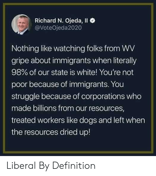 Dogs, Struggle, and Definition: Richard N. Ojeda, Il  @VoteOjeda2020  Nothing like watching folks from WV  gripe about immigrants when literally  98% of our state is white! You're not  poor because of immigrants. You  struggle because of corporations who  made billions from our resources  treated workers like dogs and left when  the resources dried up! Liberal By Definition