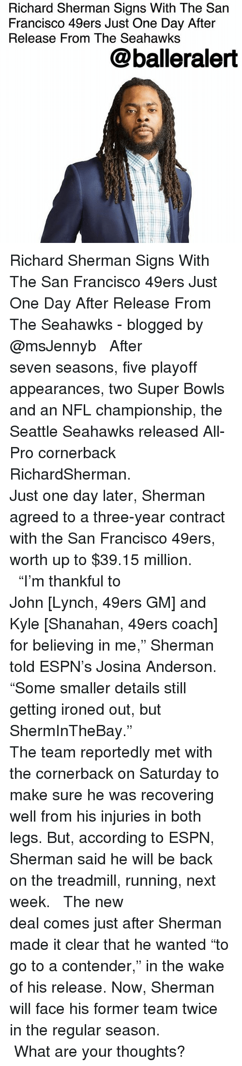 """San Francisco 49ers, Espn, and Memes: Richard Sherman Signs With The San  Francisco 49ers Just One Day After  Release From The Seahawks  @balleralert Richard Sherman Signs With The San Francisco 49ers Just One Day After Release From The Seahawks - blogged by @msJennyb ⠀⠀⠀⠀⠀⠀⠀⠀⠀ ⠀⠀⠀⠀⠀⠀⠀⠀⠀ After seven seasons, five playoff appearances, two Super Bowls and an NFL championship, the Seattle Seahawks released All-Pro cornerback RichardSherman. ⠀⠀⠀⠀⠀⠀⠀⠀⠀ ⠀⠀⠀⠀⠀⠀⠀⠀⠀ Just one day later, Sherman agreed to a three-year contract with the San Francisco 49ers, worth up to $39.15 million. ⠀⠀⠀⠀⠀⠀⠀⠀⠀ ⠀⠀⠀⠀⠀⠀⠀⠀⠀ """"I'm thankful to John [Lynch, 49ers GM] and Kyle [Shanahan, 49ers coach] for believing in me,"""" Sherman told ESPN's Josina Anderson. """"Some smaller details still getting ironed out, but ShermInTheBay."""" ⠀⠀⠀⠀⠀⠀⠀⠀⠀ ⠀⠀⠀⠀⠀⠀⠀⠀⠀ The team reportedly met with the cornerback on Saturday to make sure he was recovering well from his injuries in both legs. But, according to ESPN, Sherman said he will be back on the treadmill, running, next week. ⠀⠀⠀⠀⠀⠀⠀⠀⠀ ⠀⠀⠀⠀⠀⠀⠀⠀⠀ The new deal comes just after Sherman made it clear that he wanted """"to go to a contender,"""" in the wake of his release. Now, Sherman will face his former team twice in the regular season. ⠀⠀⠀⠀⠀⠀⠀⠀⠀ ⠀⠀⠀⠀⠀⠀⠀⠀⠀ What are your thoughts?"""