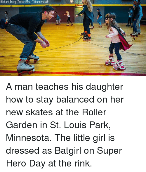 Skates: Richard Tsong-Taatarii/Star Tribune via AP A man teaches his daughter how to stay balanced on her new skates at the Roller Garden in St. Louis Park, Minnesota. The little girl is dressed as Batgirl on Super Hero Day at the rink.