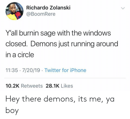 Iphone, Twitter, and Windows: Richardo Zolanski  @BoomRere  Y'all burnin sage with the windows  closed. Demons just running around  in a circle  11:35 7/20/19 Twitter for iPhone  10.2K Retweets 28.1K Likes Hey there demons, its me, ya boy