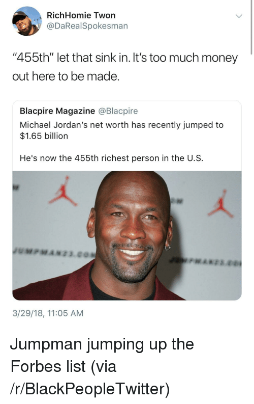 "Jordans: RichHomie Twon  @DaRealSpokesman  ""455th"" let that sink in. It's too much money  out here to be made  Blacpire Magazine @Blacpire  Michael Jordan's net worth has recently jumped to  $1.65 billion  He's now the 455th richest person in the U.S  3/29/18, 11:05 AM <p>Jumpman jumping up the Forbes list (via /r/BlackPeopleTwitter)</p>"