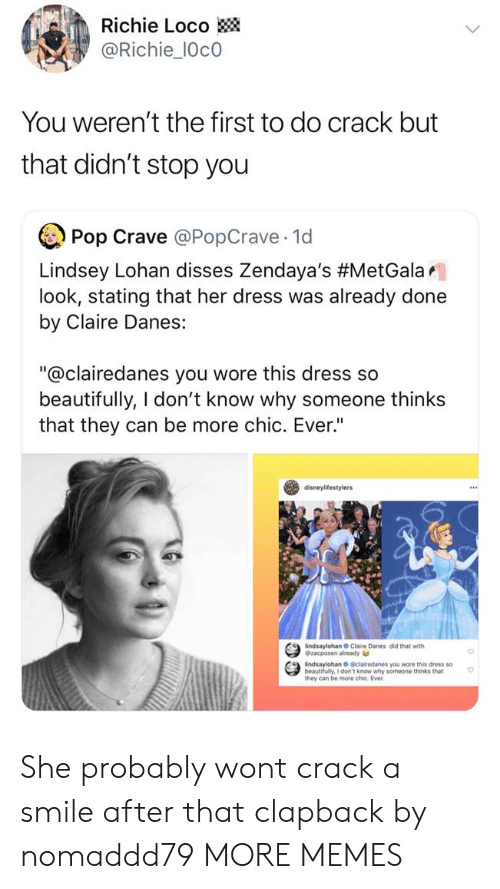 """Stating: Richie Loco  @Richie_10c0  You weren't the first to do crack but  that didn't stop you  Pop Crave @PopCrave 1d  Lindsey Lohan disses Zendaya's #MetGalar.  look, stating that her dress was already done  by Claire Danes:  """"@clairedanes you wore this dress so  beautifully, I don't know why someone thinks  that they can be more chic. Ever""""  disneylifestylers  indsaylohan Claire Danes did that with  @zacposen already  indsaylohan O clairedanes you wore this dress so  beautifully, I don't know why someone thinks that  they can be more chic. Ever She probably wont crack a smile after that clapback by nomaddd79 MORE MEMES"""
