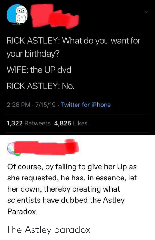 Essence: RICK ASTLEY: What do you want for  your birthday?  WIFE: the UP dvd  RICK ASTLEY: No.  2:26 PM 7/15/19 Twitter for iPhone  1,322 Retweets 4,825 Likes  Of course, by failing to give her Up as  she requested, he has, in essence, let  her down, thereby creating what  scientists have dubbed the Astley  Paradox The Astley paradox