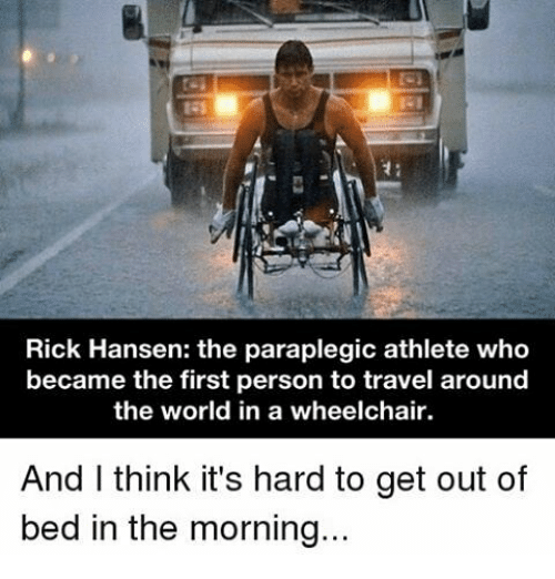 Memes, 🤖, and Personal: Rick Hansen: the paraplegic athlete who  became the first person to travel around  the world in a wheelchair.  And I think it's hard to get out of  bed in the morning...
