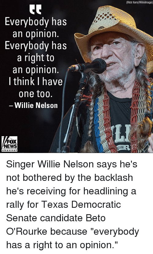 "Memes, News, and Fox News: (Rick Kern/Wirelmage)  Everybody has  an oplnlon.  Everybody has  a right to  an opinion  I think I have  one too.  Willie Nelson  LI  FOX  NEWS Singer Willie Nelson says he's not bothered by the backlash he's receiving for headlining a rally for Texas Democratic Senate candidate Beto O'Rourke because ""everybody has a right to an opinion."""