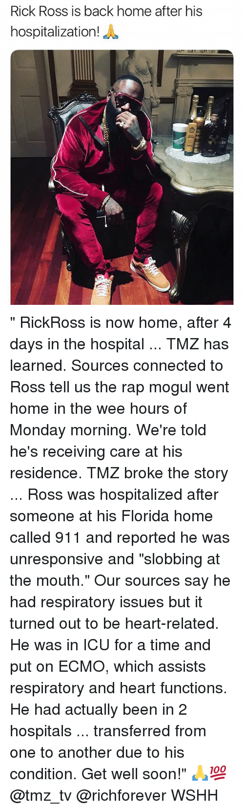 """Memes, Rap, and Rick Ross: Rick Ross is back home after his  hospitalization  iE """" RickRoss is now home, after 4 days in the hospital ... TMZ has learned. Sources connected to Ross tell us the rap mogul went home in the wee hours of Monday morning. We're told he's receiving care at his residence. TMZ broke the story ... Ross was hospitalized after someone at his Florida home called 911 and reported he was unresponsive and """"slobbing at the mouth."""" Our sources say he had respiratory issues but it turned out to be heart-related. He was in ICU for a time and put on ECMO, which assists respiratory and heart functions. He had actually been in 2 hospitals ... transferred from one to another due to his condition. Get well soon!"""" 🙏💯 @tmz_tv @richforever WSHH"""