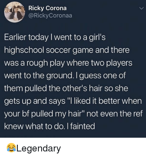 "Girls, Memes, and Soccer: Ricky Corona  @RickyCon  Earlier today I went to a girl's  highschool soccer game and there  was a rough play where two players  went to the ground. Iguess one of  them pulled the other's hair so she  gets up and says ""I liked it better when  your bf pulled my hair"" not even the ref  knew what to do. I fainted 😂Legendary"