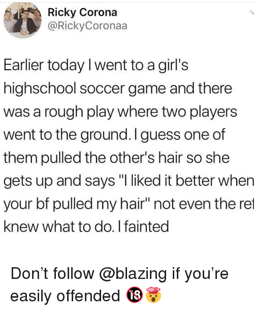 """Girls, Memes, and Soccer: Ricky Corona  @RickyCoronaa  Earlier today I went to a girl's  highschool soccer game and there  was a rough play where two players  went to the ground. I guess one of  them pulled the other's hair so she  gets up and says """"I liked it better when  your bf pulled my hair"""" not even the ret  knew what to do. I fainted Don't follow @blazing if you're easily offended 🔞🤯"""